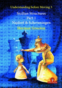Understanding before Moving 3.1: Sicilian Structures – The Najdorf and Scheveningen - Herman Grooten